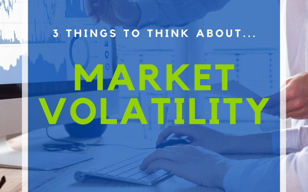 Top 3 Things to Think About…Market Volatility